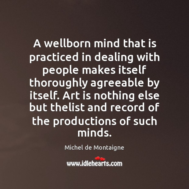 A wellborn mind that is practiced in dealing with people makes itself Image