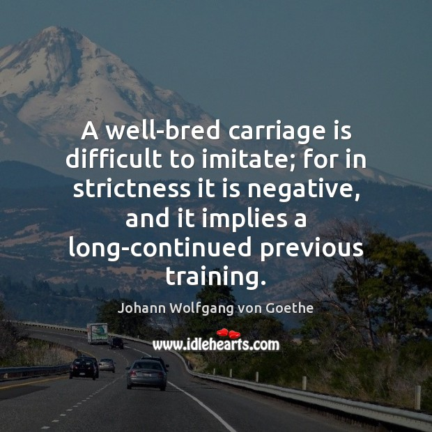 A well-bred carriage is difficult to imitate; for in strictness it is Image
