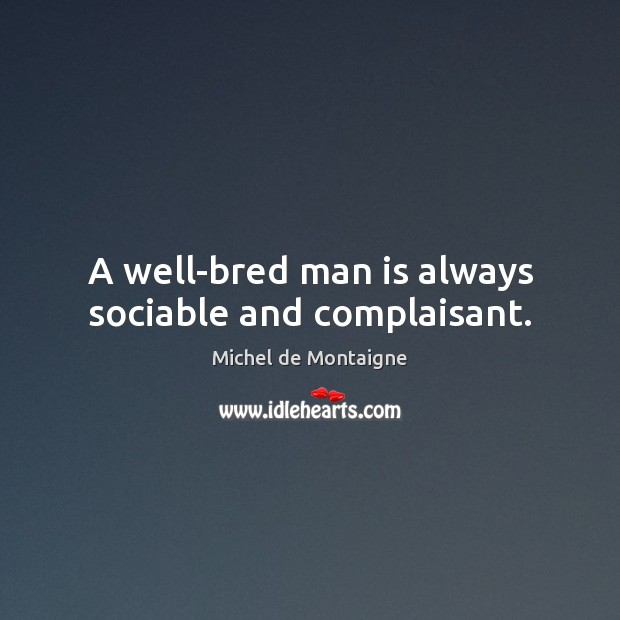 Image, A well-bred man is always sociable and complaisant.