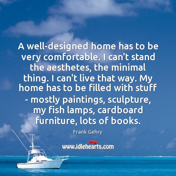 A well-designed home has to be very comfortable. I can't stand the Frank Gehry Picture Quote