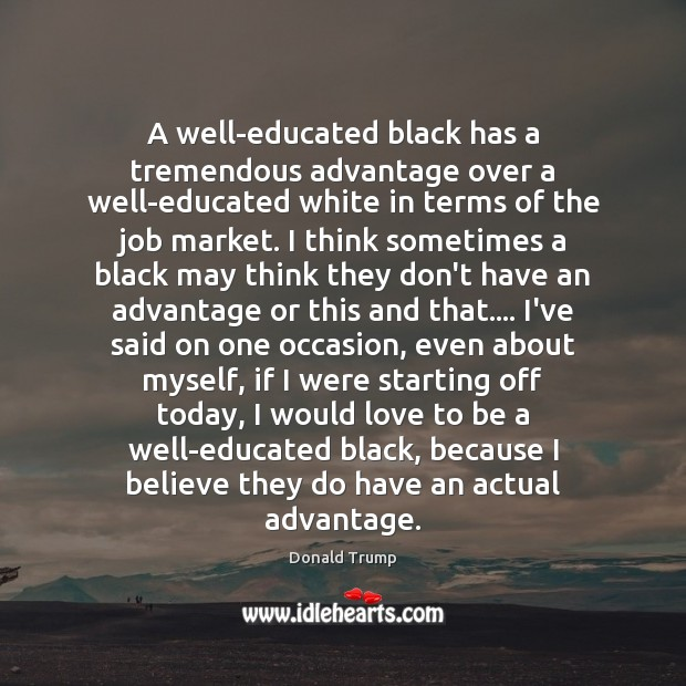 A well-educated black has a tremendous advantage over a well-educated white in Donald Trump Picture Quote