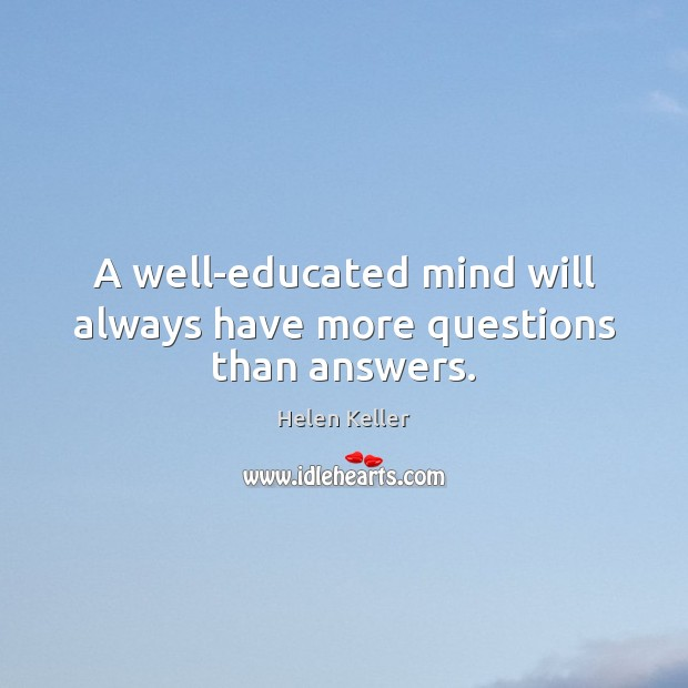 A well-educated mind will always have more questions than answers. Helen Keller Picture Quote