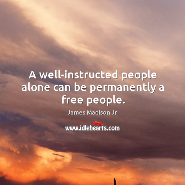A well-instructed people alone can be permanently a free people. James Madison Jr Picture Quote