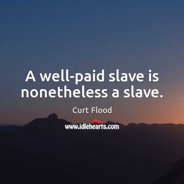 A well-paid slave is nonetheless a slave. Image