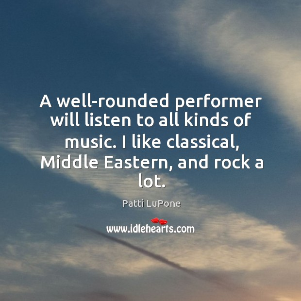 A well-rounded performer will listen to all kinds of music. I like classical, middle eastern, and rock a lot. Image