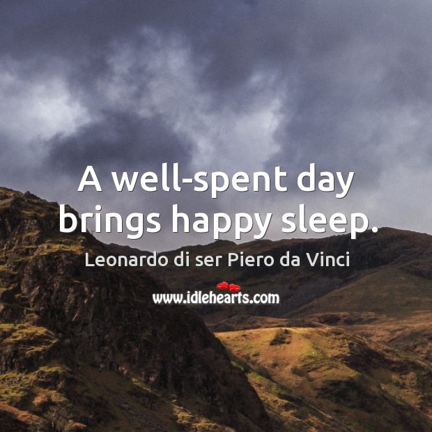A well-spent day brings happy sleep. Leonardo di ser Piero da Vinci Picture Quote