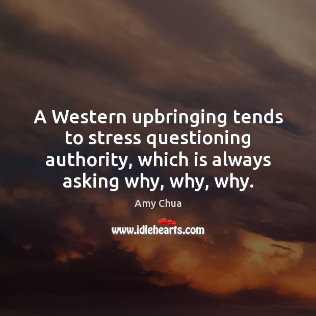 A Western upbringing tends to stress questioning authority, which is always asking Amy Chua Picture Quote