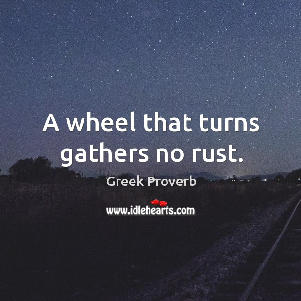 Image, A wheel that turns gathers no rust.