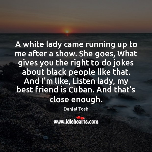 A white lady came running up to me after a show. She Daniel Tosh Picture Quote