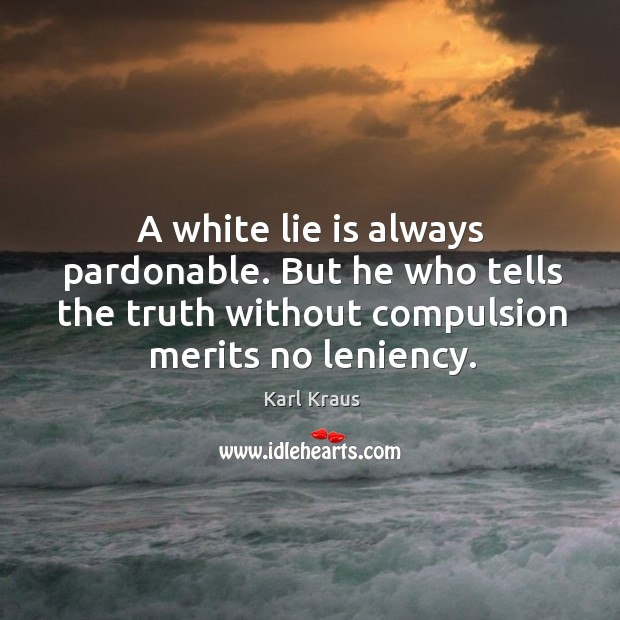 A white lie is always pardonable. But he who tells the truth Image
