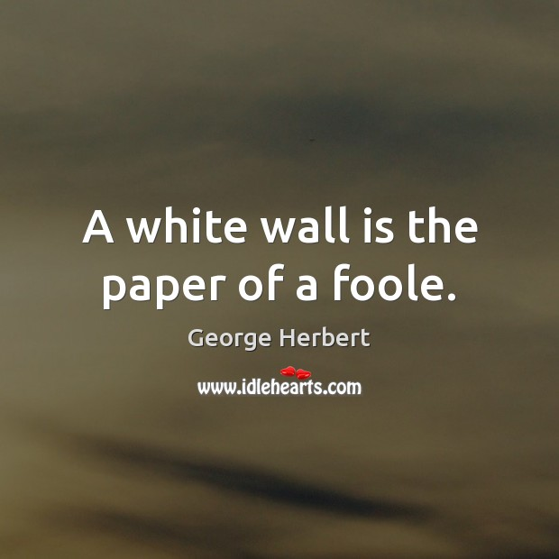 A white wall is the paper of a foole. Image