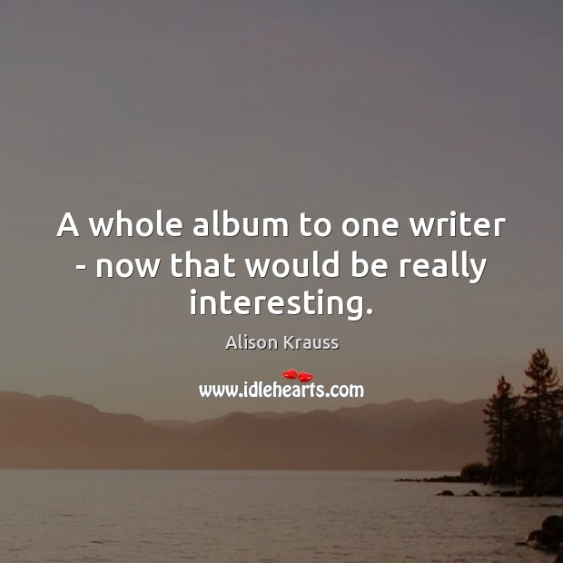 A whole album to one writer – now that would be really interesting. Alison Krauss Picture Quote