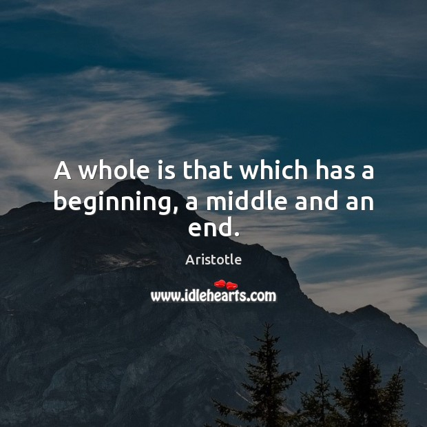 Image, A whole is that which has a beginning, a middle and an end.