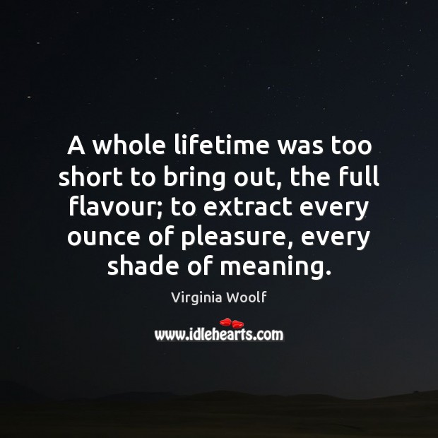 A whole lifetime was too short to bring out, the full flavour; Virginia Woolf Picture Quote