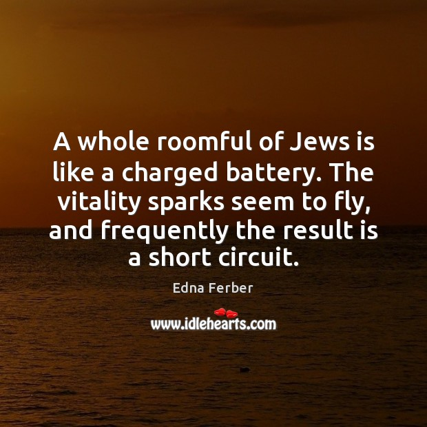 A whole roomful of Jews is like a charged battery. The vitality Edna Ferber Picture Quote