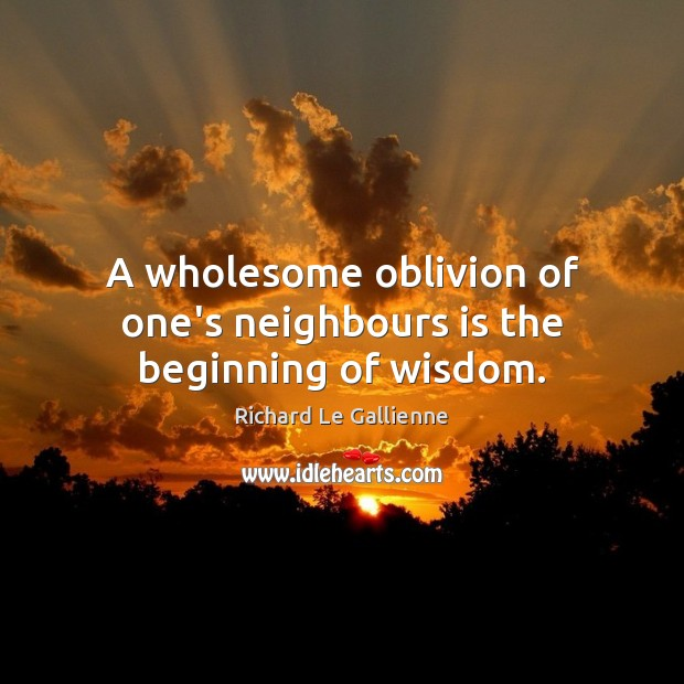 A wholesome oblivion of one's neighbours is the beginning of wisdom. Image