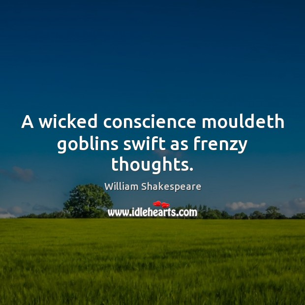 A wicked conscience mouldeth goblins swift as frenzy thoughts. Image
