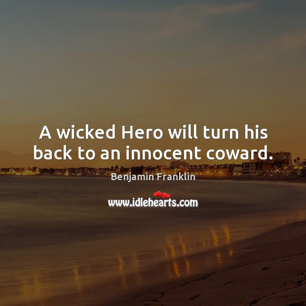 A wicked Hero will turn his back to an innocent coward. Benjamin Franklin Picture Quote