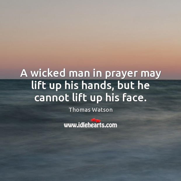 A wicked man in prayer may lift up his hands, but he cannot lift up his face. Thomas Watson Picture Quote