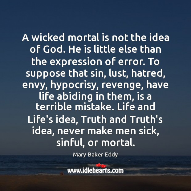 A wicked mortal is not the idea of God. He is little Mary Baker Eddy Picture Quote