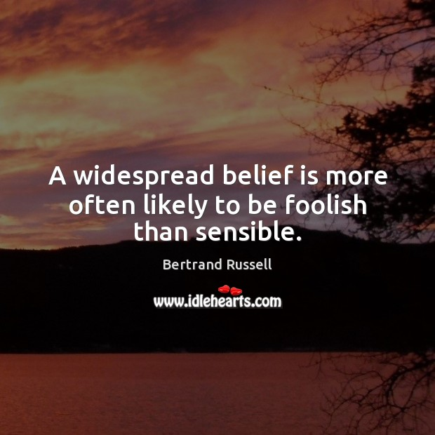 A widespread belief is more often likely to be foolish than sensible. Belief Quotes Image