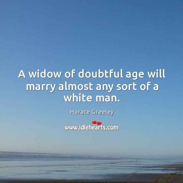 Image, A widow of doubtful age will marry almost any sort of a white man.