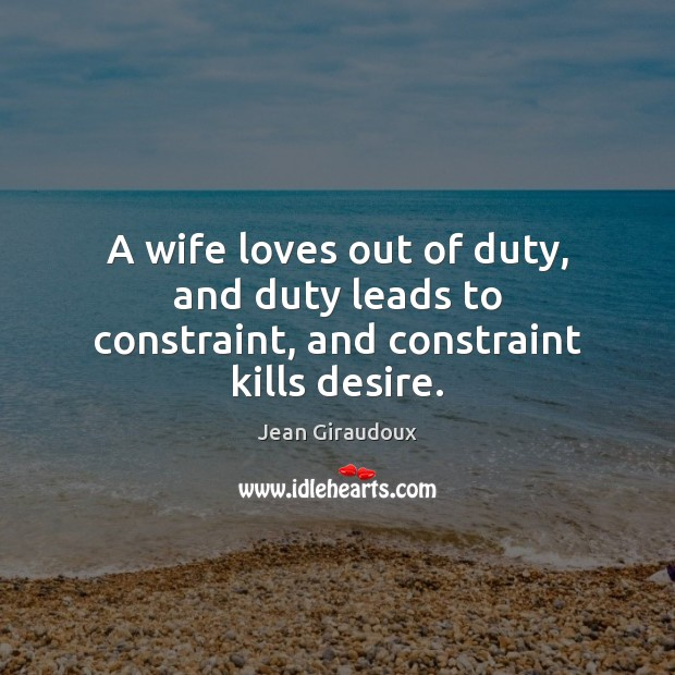 A wife loves out of duty, and duty leads to constraint, and constraint kills desire. Jean Giraudoux Picture Quote