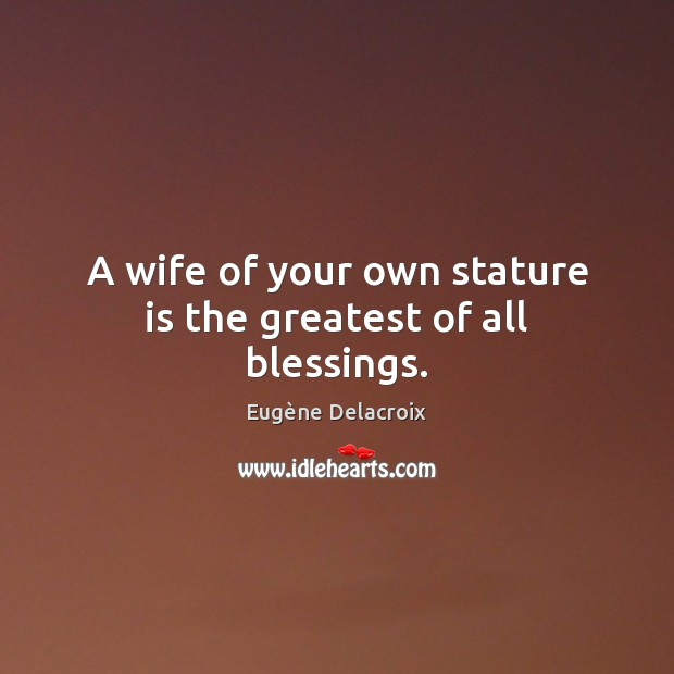 A wife of your own stature is the greatest of all blessings. Eugène Delacroix Picture Quote