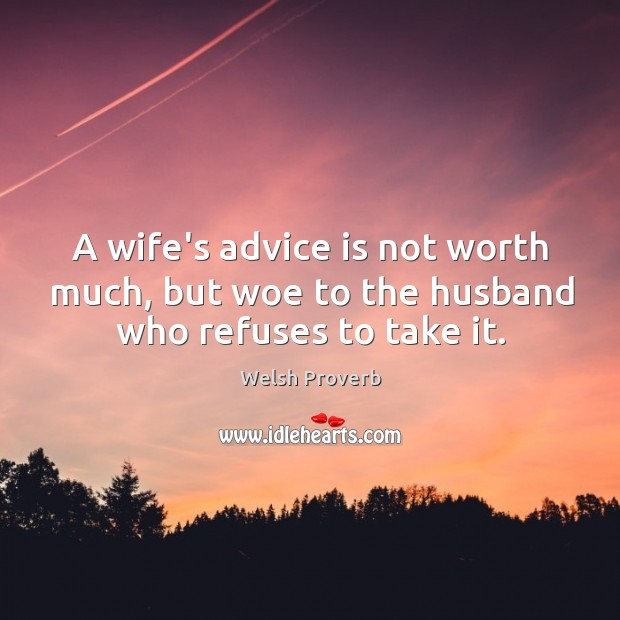 A wife's advice is not worth much, but woe to the husband who refuses to take it. Welsh Proverbs Image