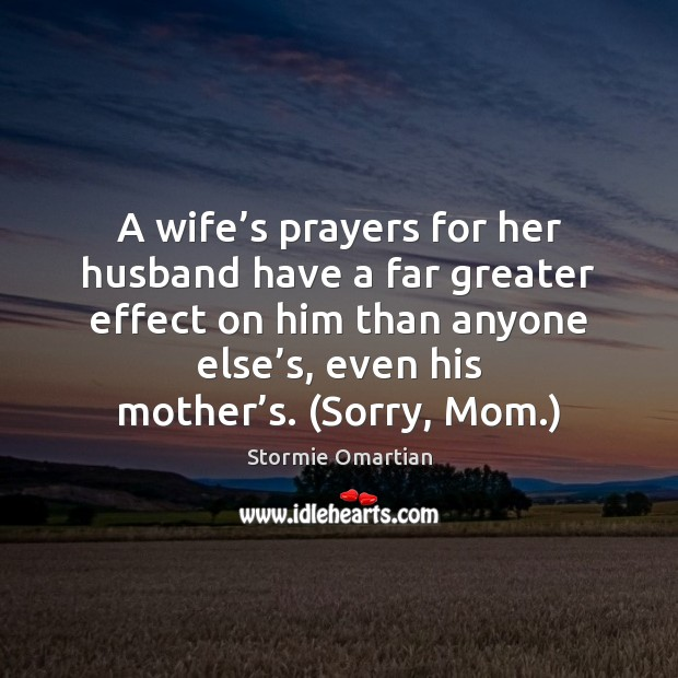 A wife's prayers for her husband have a far greater effect Stormie Omartian Picture Quote
