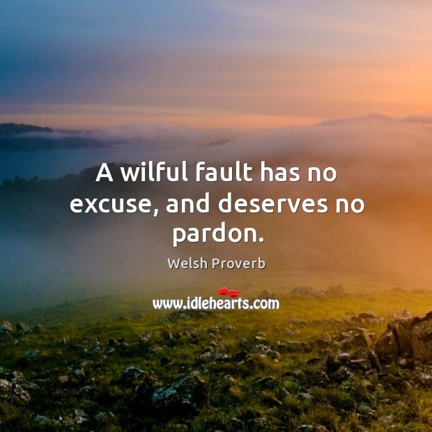 A wilful fault has no excuse, and deserves no pardon. Welsh Proverbs Image