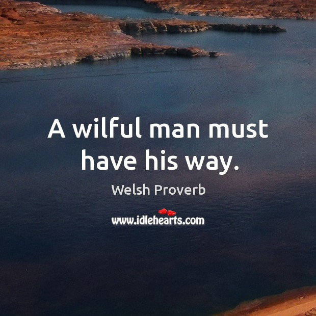 A wilful man must have his way. Welsh Proverbs Image