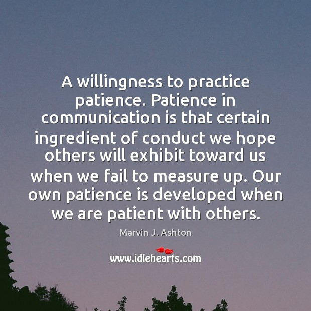 A willingness to practice patience. Patience in communication is that certain ingredient Patience Quotes Image
