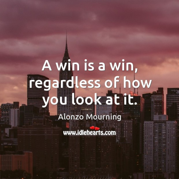 A win is a win, regardless of how you look at it. Alonzo Mourning Picture Quote
