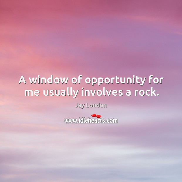 A window of opportunity for me usually involves a rock. Jay London Picture Quote