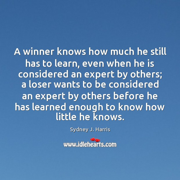 A winner knows how much he still has to learn, even when Sydney J. Harris Picture Quote