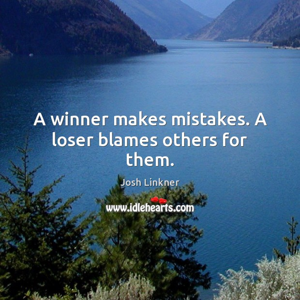 A winner makes mistakes. A loser blames others for them. Image