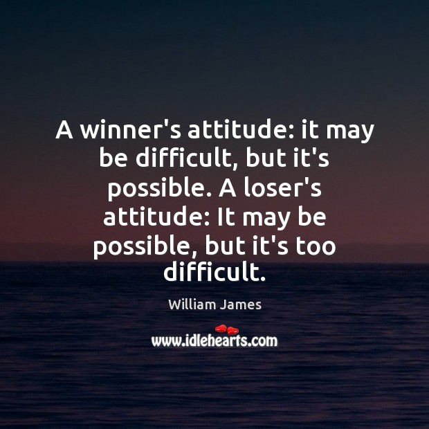 A winner's attitude: it may be difficult, but it's possible. A loser's William James Picture Quote