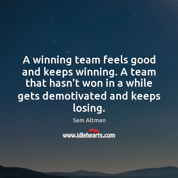 A winning team feels good and keeps winning. A team that hasn't Sam Altman Picture Quote