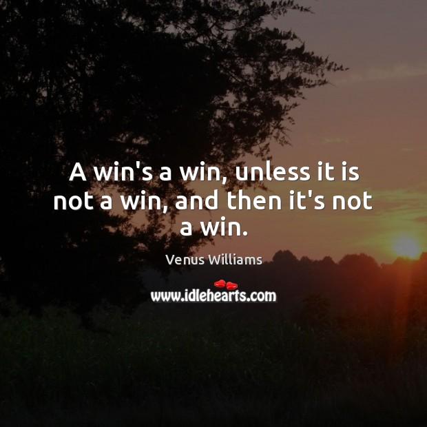 A win's a win, unless it is not a win, and then it's not a win. Venus Williams Picture Quote