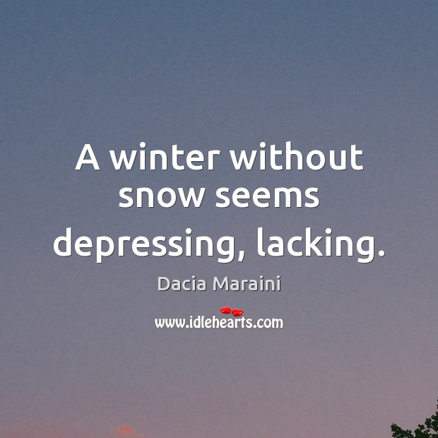 A winter without snow seems depressing, lacking. Dacia Maraini Picture Quote