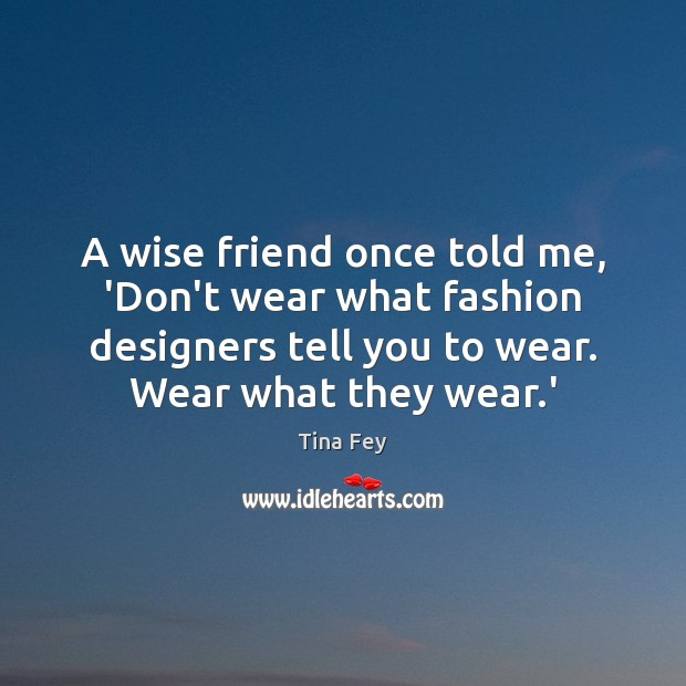 A wise friend once told me, 'Don't wear what fashion designers tell Image