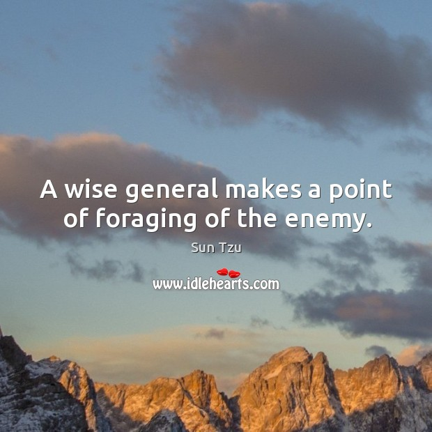 A wise general makes a point of foraging of the enemy. Image