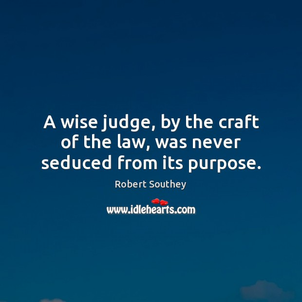 A wise judge, by the craft of the law, was never seduced from its purpose. Image