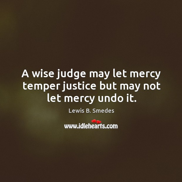 A wise judge may let mercy temper justice but may not let mercy undo it. Lewis B. Smedes Picture Quote