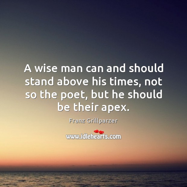 A wise man can and should stand above his times, not so Franz Grillparzer Picture Quote