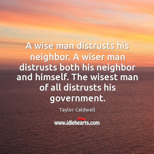 A wise man distrusts his neighbor. A wiser man distrusts both his Taylor Caldwell Picture Quote