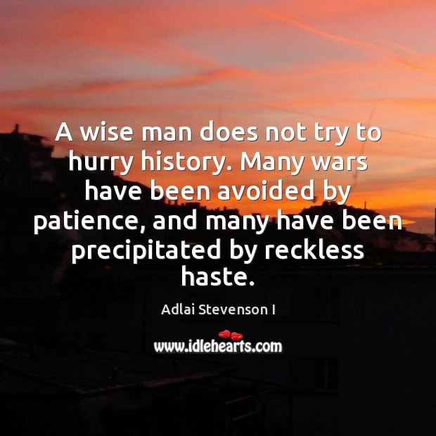 Image, A wise man does not try to hurry history. Many wars have