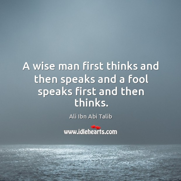 A wise man first thinks and then speaks and a fool speaks first and then thinks. Ali Ibn Abi Talib Picture Quote