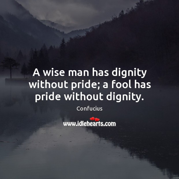 Image, A wise man has dignity without pride; a fool has pride without dignity.